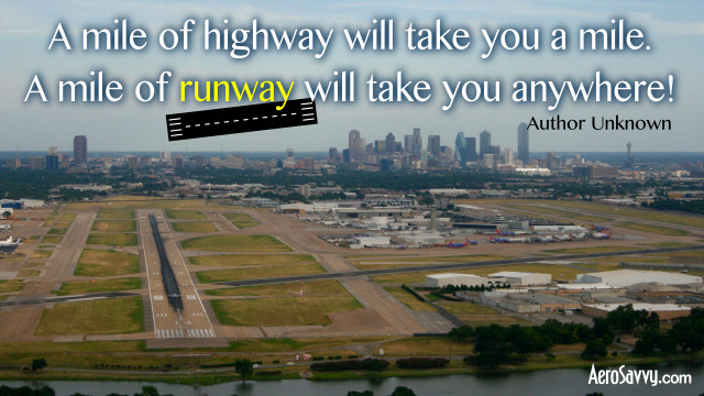 """A mile of highway will take you a mile. A mile of runway will take you anywhere!"" - Author unknown"